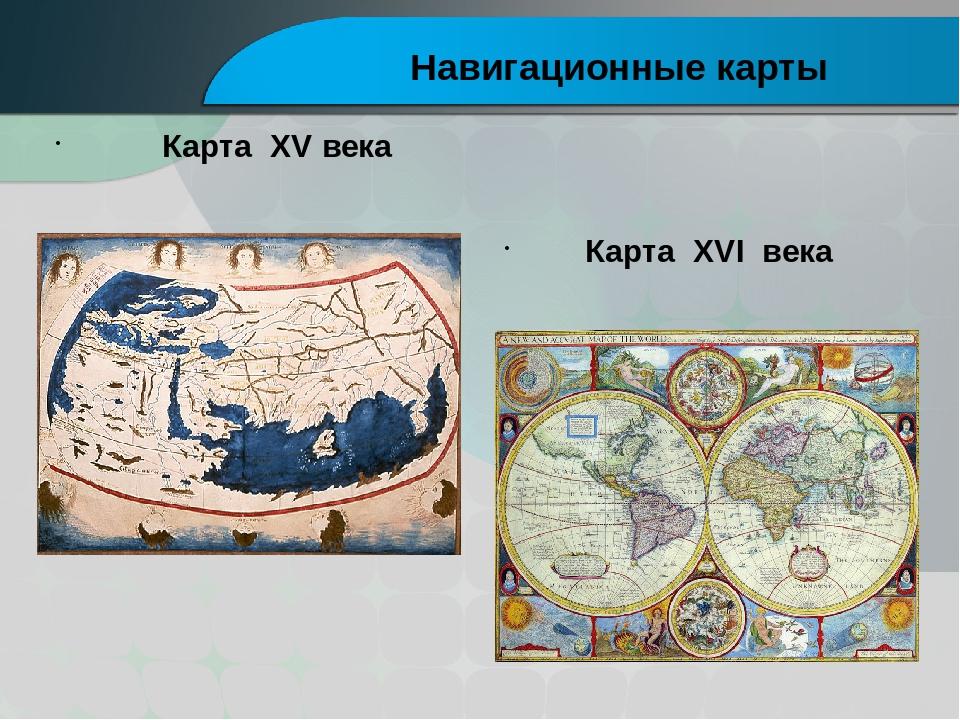 Карта XV века Карта XVI века Навигационные карты