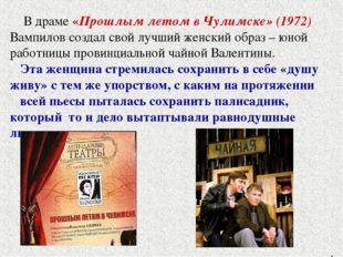 В драме «Прошлым летом в Чулимске» (1972) Вампилов создал свой лучший женский