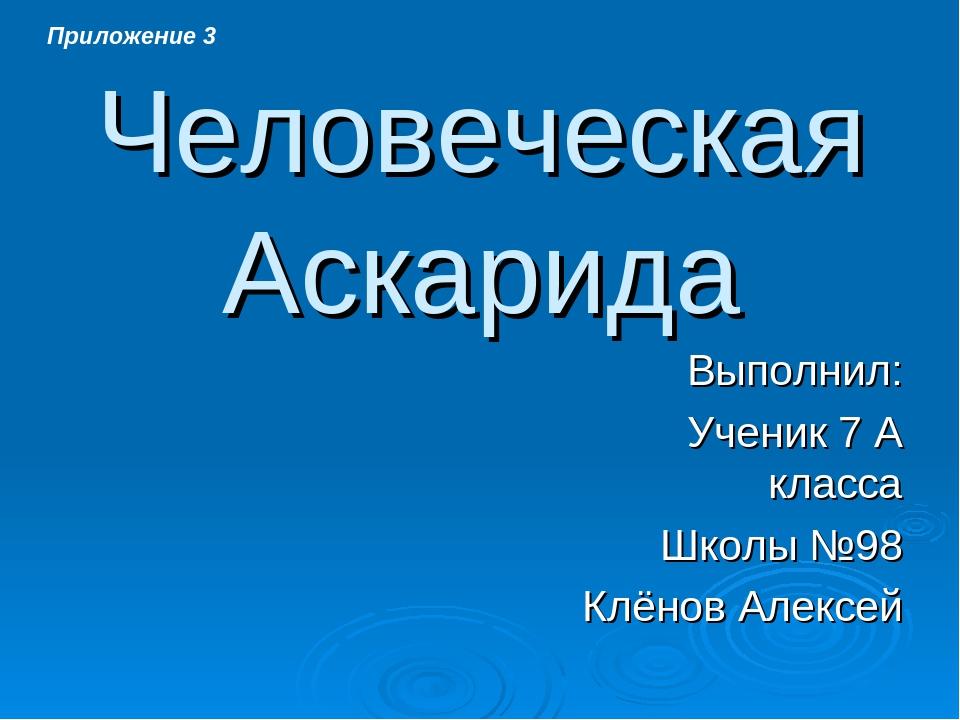 Человеческая Аскарида Выполнил: Ученик 7 А класса Школы №98 Клёнов Алексей П...