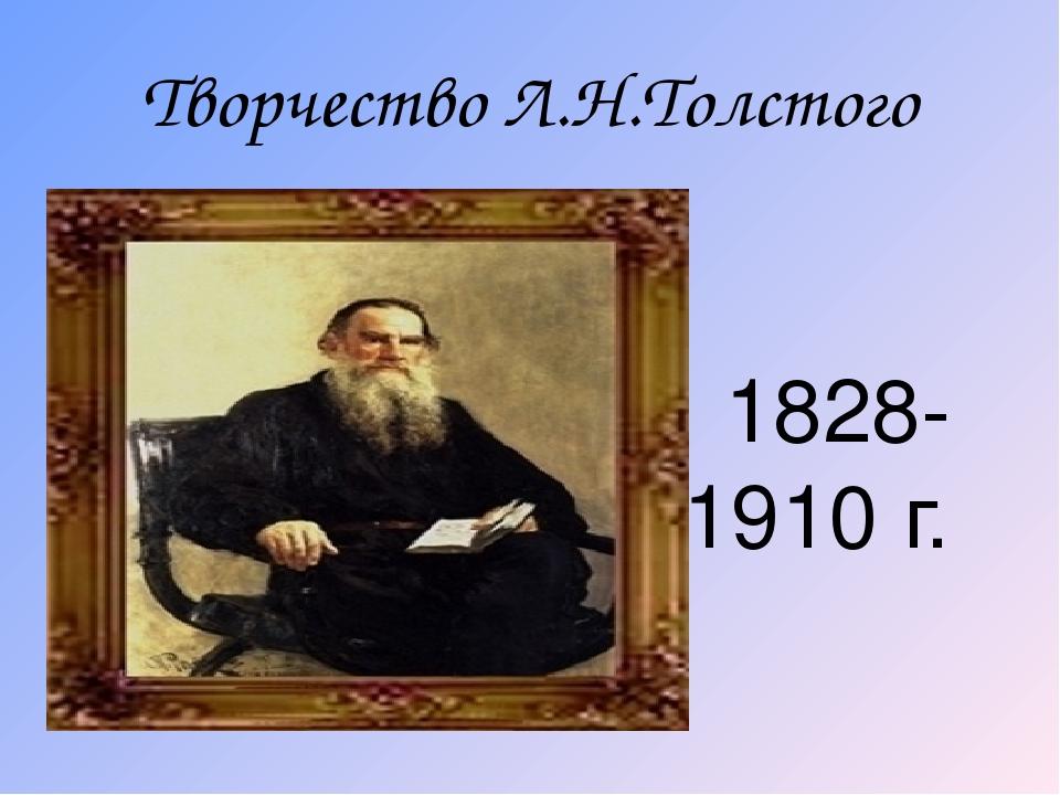Творчество Л.Н.Толстого 1828-1910 г.