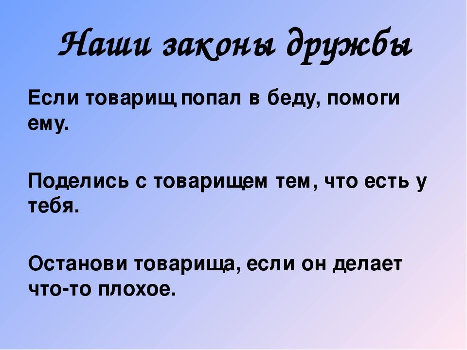 Наши законы дружбы Если товарищ попал в беду, помоги ему. Поделись с товарище...