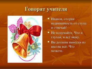 Говорят учителя Иванов, оторви недвижимость от стула и отвечай! Не подумайте.