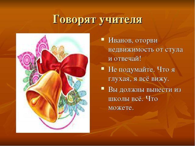 Говорят учителя Иванов, оторви недвижимость от стула и отвечай! Не подумайте....