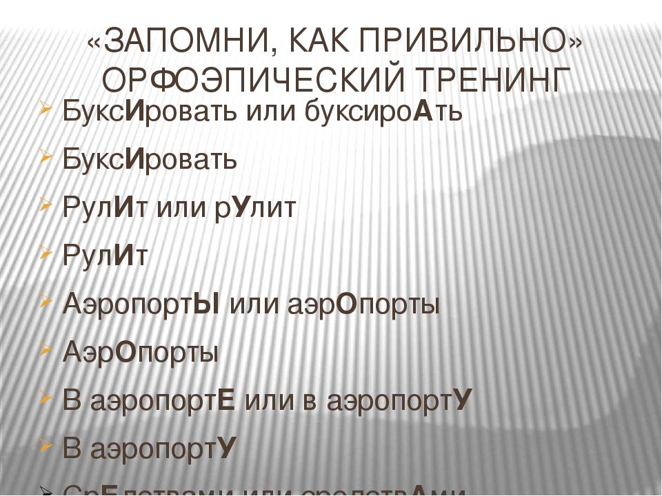 «ЗАПОМНИ, КАК ПРИВИЛЬНО» ОРФОЭПИЧЕСКИЙ ТРЕНИНГ БуксИровать или буксироАть Бук...