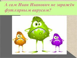 А сам Иван Иванович не заражён футлярным вирусом?