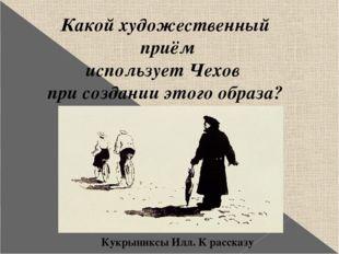 Какой художественный приём использует Чехов при создании этого образа? Кукрын