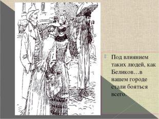 Под влиянием таких людей, как Беликов…в нашем городе стали бояться всего. Ил