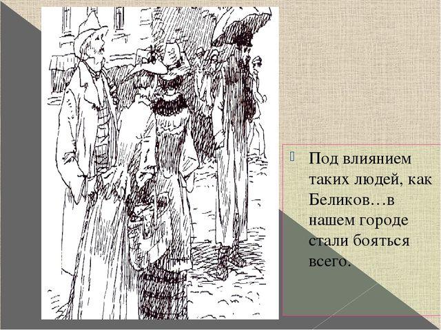 Под влиянием таких людей, как Беликов…в нашем городе стали бояться всего. Ил...