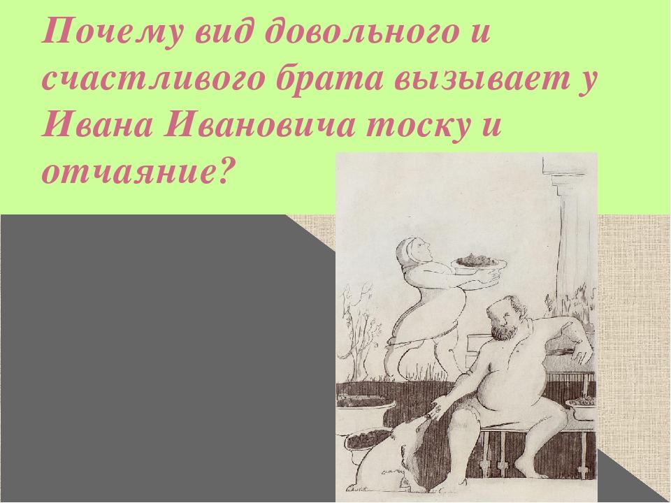 Почему вид довольного и счастливого брата вызывает у Ивана Ивановича тоску и...