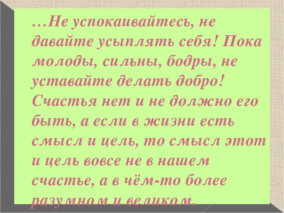 …Не успокаивайтесь, не давайте усыплять себя! Пока молоды, сильны, бодры, не...