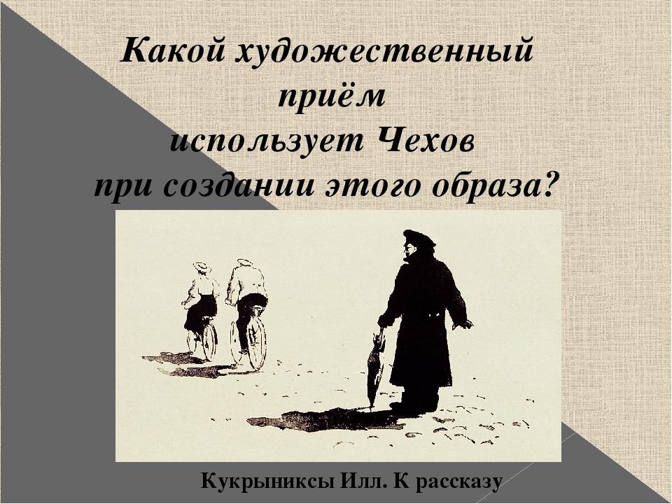 Какой художественный приём использует Чехов при создании этого образа? Кукрын...