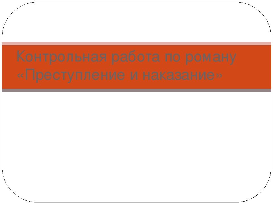 Контрольная работа по роману Преступление и наказание  слайда 1 Контрольная работа по роману Преступление и наказание