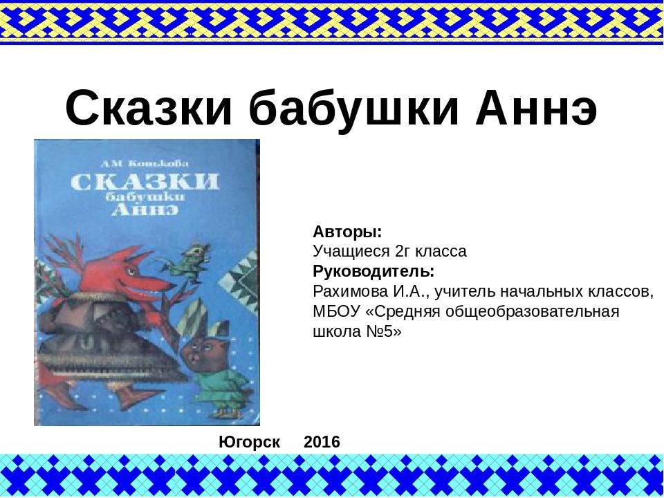 Сказки бабушки Аннэ Авторы: Учащиеся 2г класса Руководитель: Рахимова И.А.,...