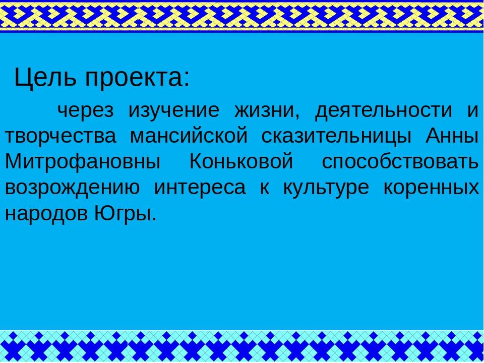 Цель проекта: через изучение жизни, деятельности и творчества мансийской ска...