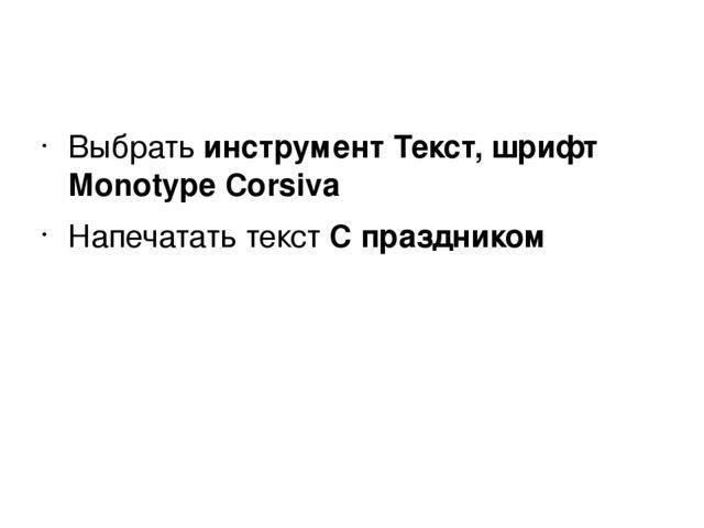 Выбрать инструмент Текст, шрифт Monotype Corsiva Напечатать текст С праздником