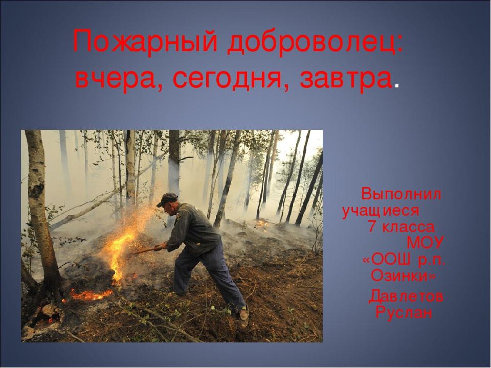 Пожарный доброволец: вчера, сегодня, завтра. Выполнил учащиеся 7 класса МОУ «...