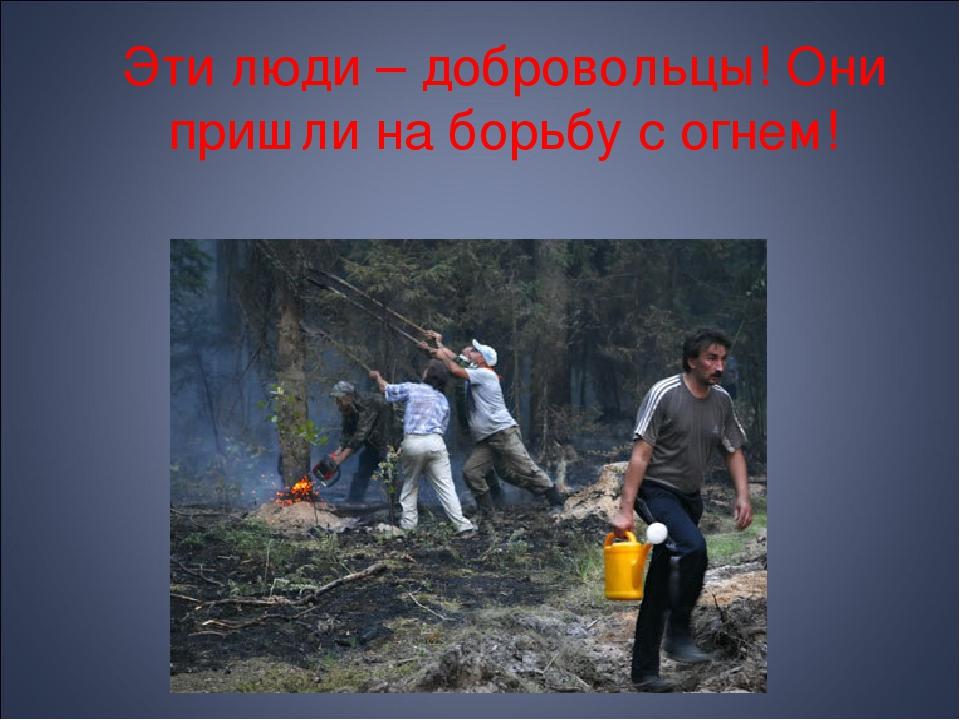 Эти люди – добровольцы! Они пришли на борьбу с огнем!