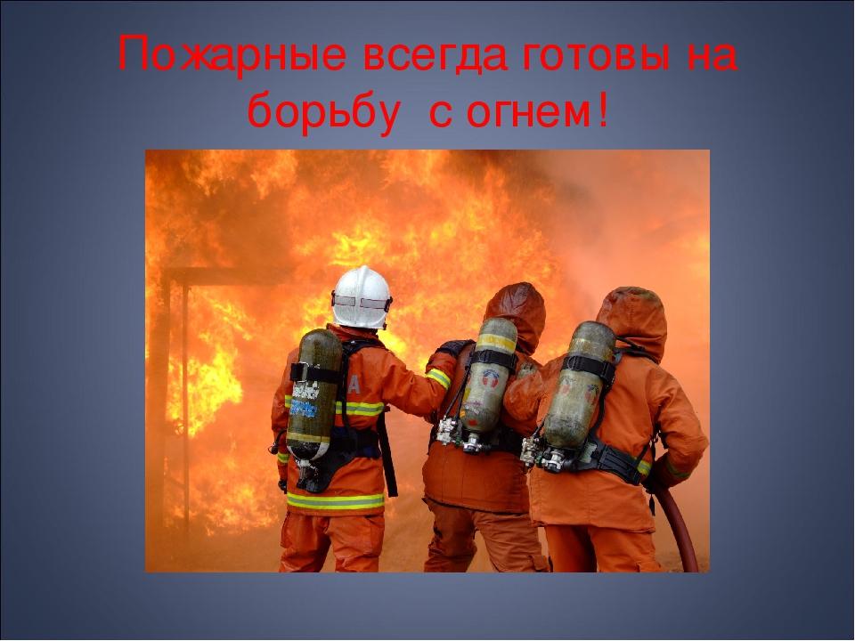 Пожарные всегда готовы на борьбу с огнем!
