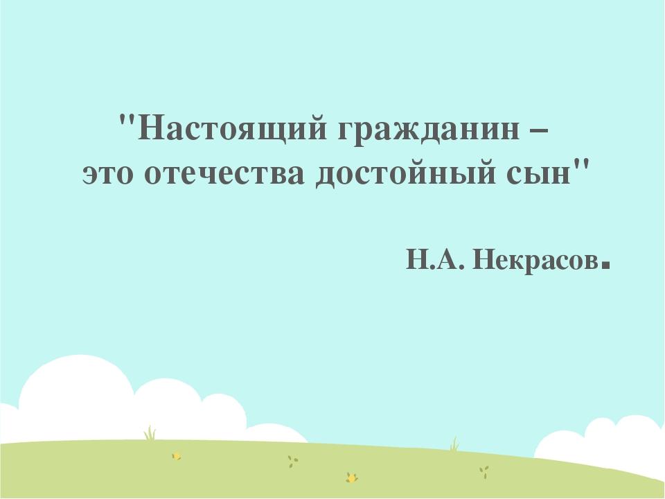 """""""Настоящий гражданин – это отечества достойный сын"""" Н.А. Некрасов."""