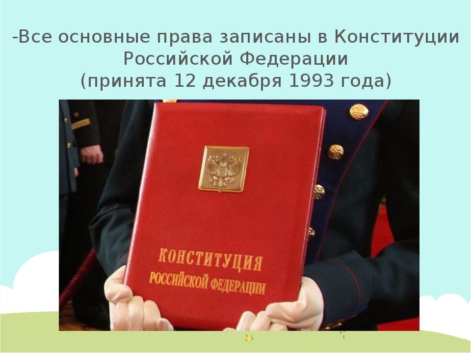 -Все основные права записаны в Конституции Российской Федерации (принята 12 д...