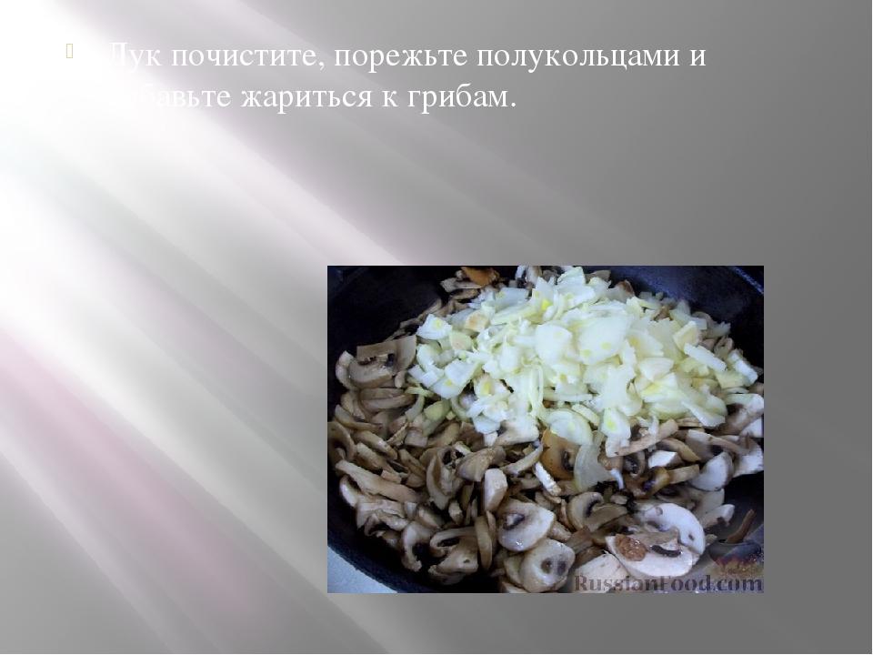 Лук почистите, порежьте полукольцами и добавьте жариться к грибам.