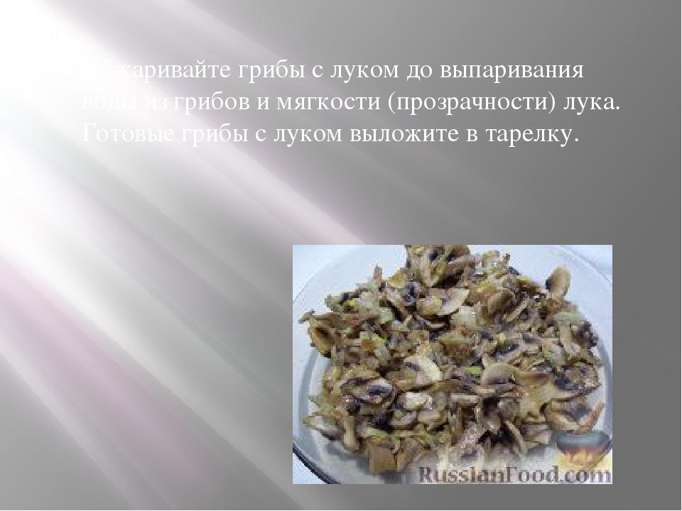 Обжаривайте грибы с луком до выпаривания воды из грибов и мягкости (прозрачн...