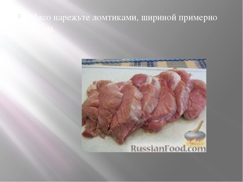 Мясо нарежьте ломтиками, шириной примерно 1,5 см.