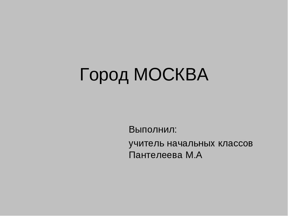 Город МОСКВА Выполнил: учитель начальных классов Пантелеева М.А