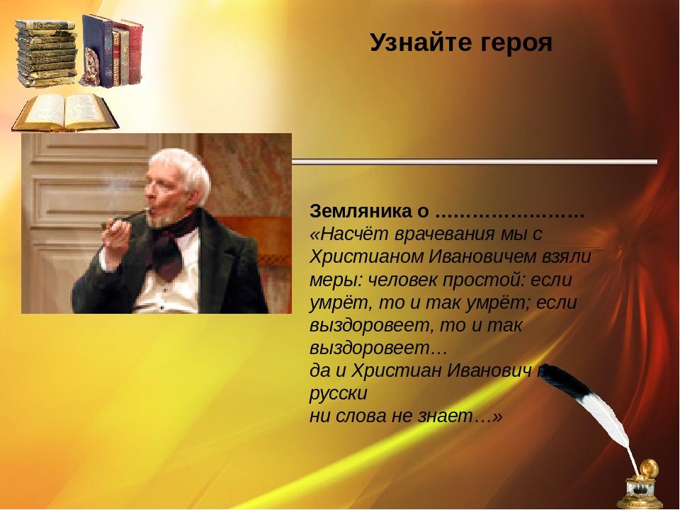 Узнайте героя Земляника о …………………… «Насчёт врачевания мы с Христианом Иванов...