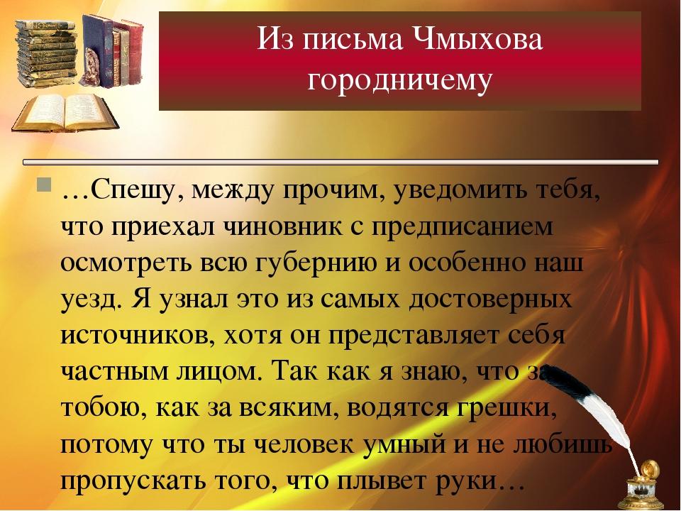 Из письма Чмыхова городничему …Спешу, между прочим, уведомить тебя, что приех...
