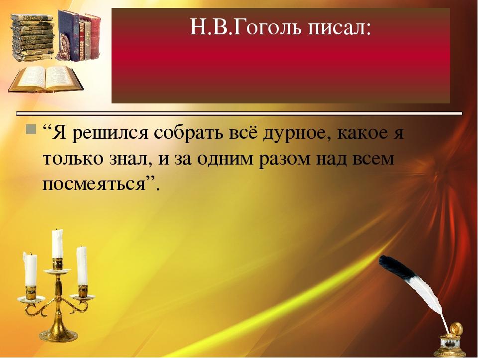 """Н.В.Гоголь писал: """"Я решился собрать всё дурное, какое я только знал, и за од..."""