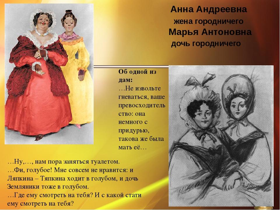 Анна Андреевна жена городничего Марья Антоновна дочь городничего …Ну,…, нам...