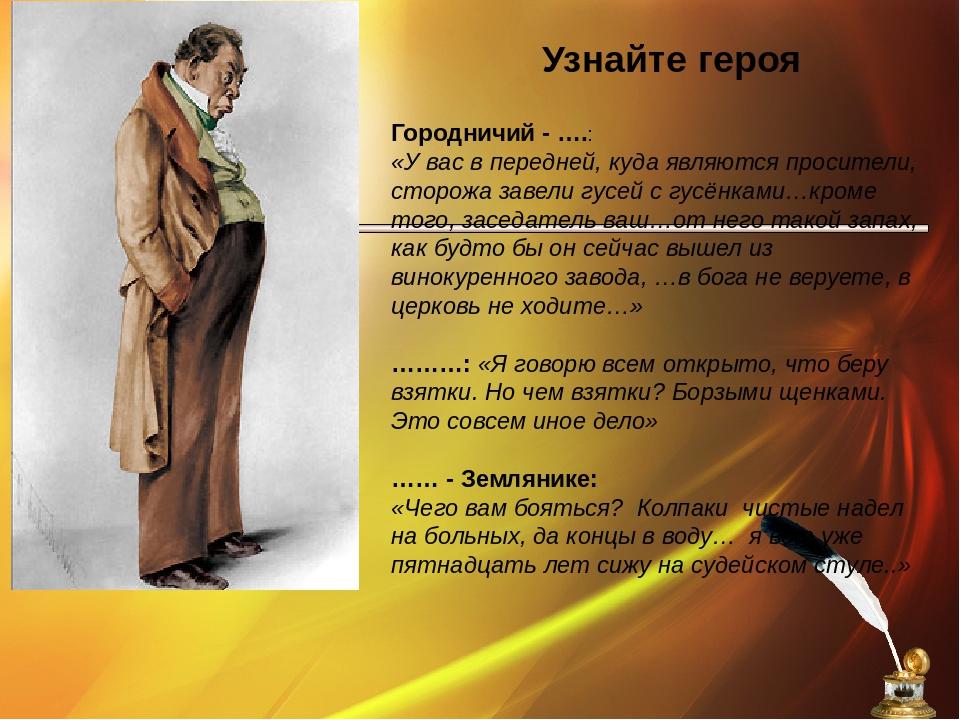Узнайте героя Городничий - ….: «У вас в передней, куда являются просители, ст...