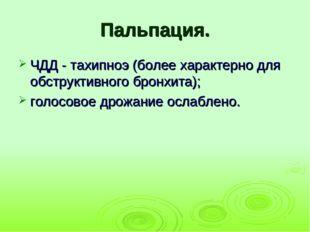 Пальпация. ЧДД - тахипноэ (более характерно для обструктивного бронхита); гол