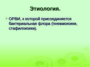 Этиология. ОРВИ, к которой присоединяется бактериальная флора (пневмококки, с