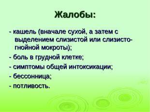 Жалобы: - кашель (вначале сухой, а затем с выделением слизистой или слизисто-