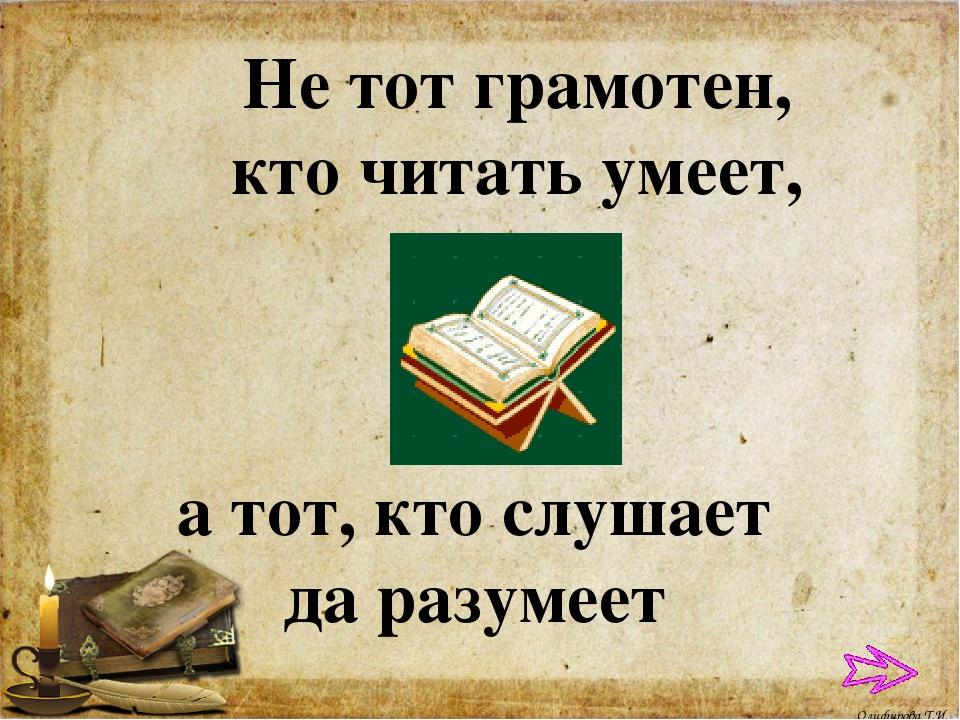 Не тот грамотен, кто читать умеет, а тот, кто слушает да разумеет Олифирова Т...