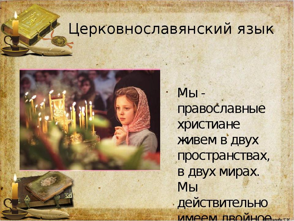 Церковнославянский язык Мы - православные христиане живем в двух пространства...