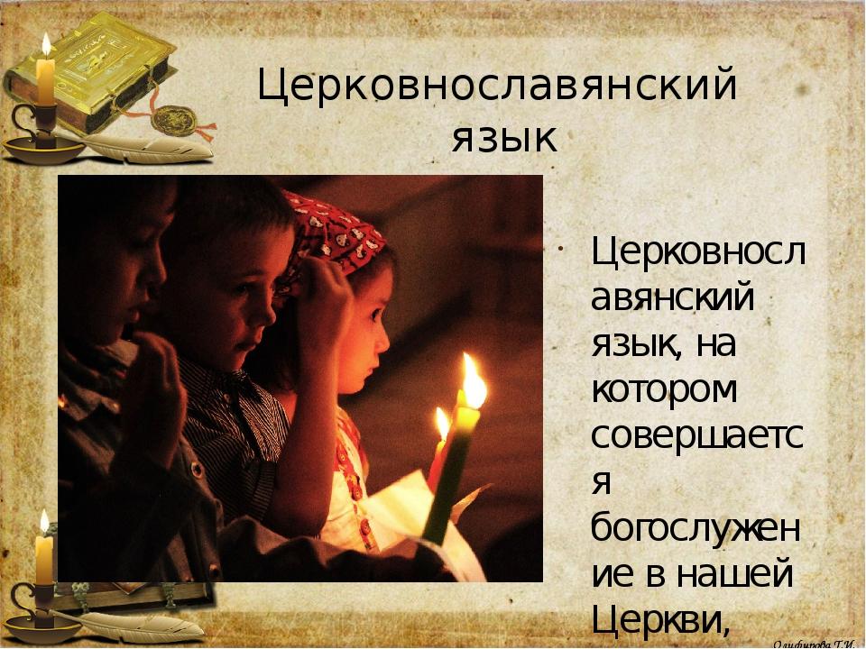 Церковнославянский язык Церковнославянский язык, на котором совершается богос...