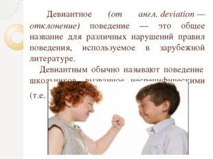 Девиантное (от англ.deviation— отклонение) поведение — это общее название