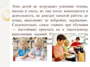 Этих детей не затрудняет усвоение чтения, письма и счета, но они плохо вовлек