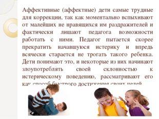 Аффективные (аффектные) дети самые трудные для коррекции, так как моментально