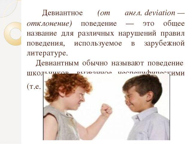 Девиантное (от англ.deviation— отклонение) поведение — это общее название...