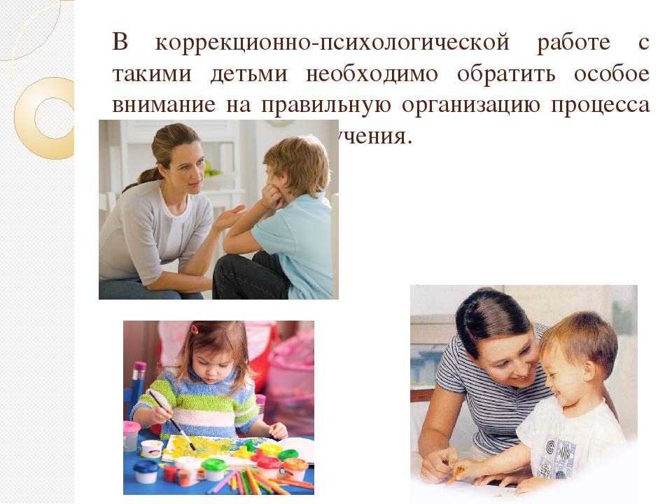 В коррекционно-психологической работе с такими детьми необходимо обратить осо...