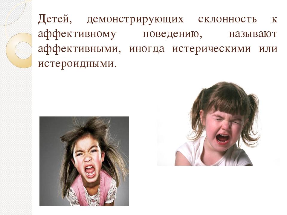 Детей, демонстрирующих склонность к аффективному поведению, называют аффектив...
