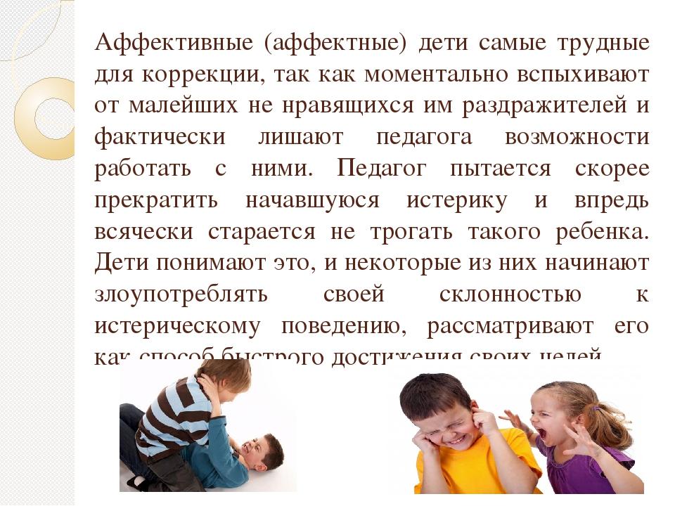 Аффективные (аффектные) дети самые трудные для коррекции, так как моментально...