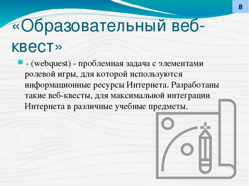 «Образовательный веб-квест» - (webquest) - проблемная задача с элементами рол...