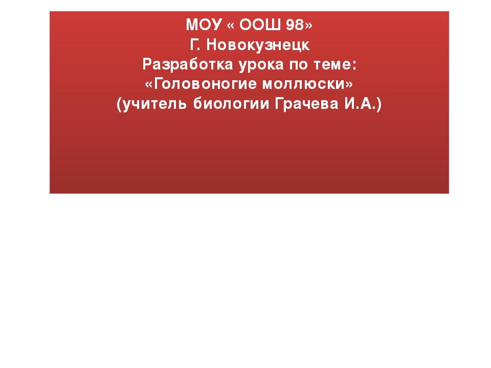 МОУ « ООШ 98» Г. Новокузнецк Разработка урока по теме: «Головоногие моллюски»...