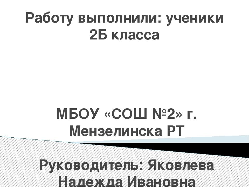 Работу выполнили: ученики 2Б класса МБОУ «СОШ №2» г. Мензелинска РТ Руководит...