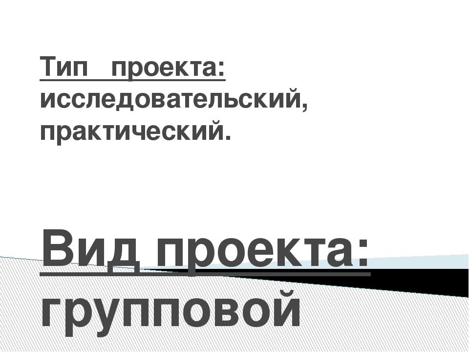 Тип проекта: исследовательский, практический. Вид проекта: групповой
